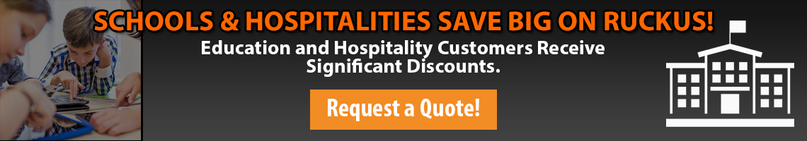 Schools and Hospitalities Save big on Ruckus! Get a quote today!
